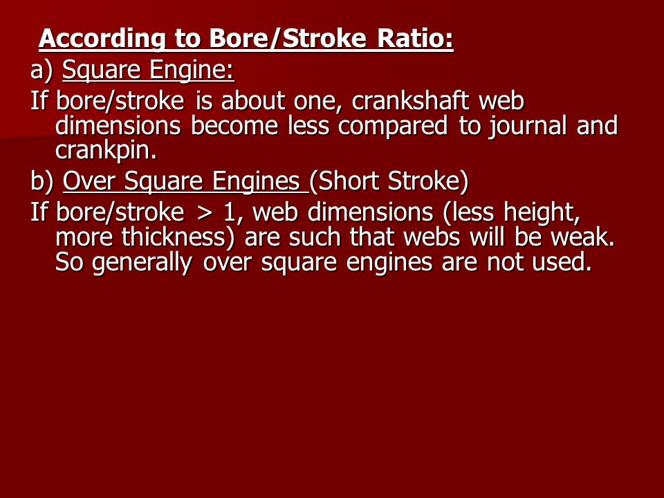 According to Bore/Stroke Ratio: According to Bore/Stroke Ratio: a) Square Engine: If bore/stroke is about one, crankshaft web dimensions become less c