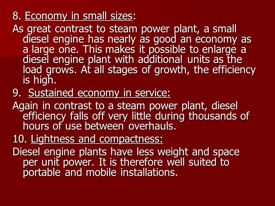 8. Economy in small sizes: As great contrast to steam power plant, a small diesel engine has nearly as good an economy as a large one. This makes it p