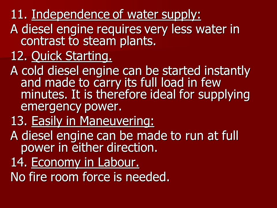 11. Independence of water supply: A diesel engine requires very less water in contrast to steam plants. 12. Quick Starting. A cold diesel engine can b