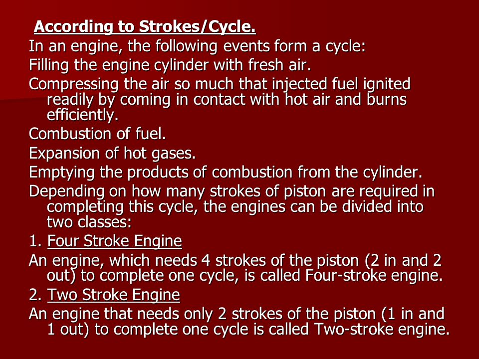 According to Strokes/Cycle. According to Strokes/Cycle. In an engine, the following events form a cycle: Filling the engine cylinder with fresh air. C