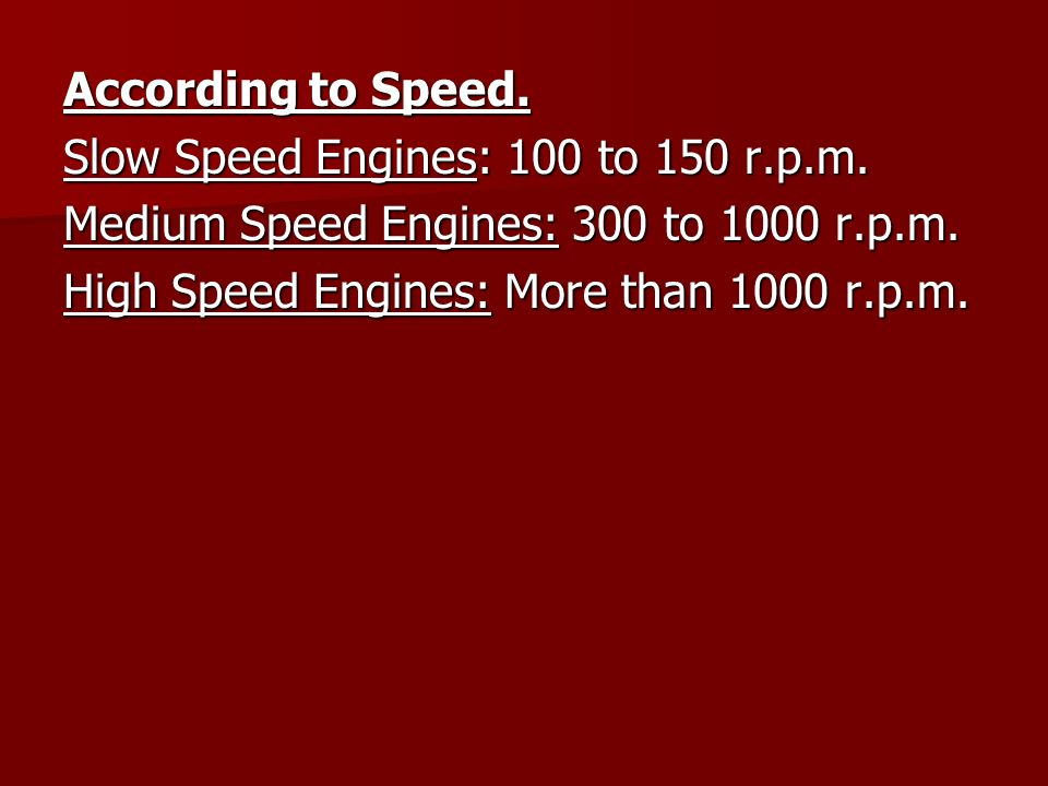 According to Speed. Slow Speed Engines: 100 to 150 r.p.m. Medium Speed Engines: 300 to 1000 r.p.m. High Speed Engines: More than 1000 r.p.m.