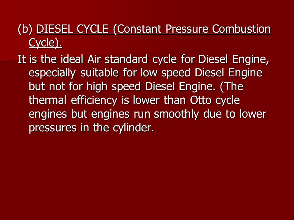 (b) DIESEL CYCLE (Constant Pressure Combustion Cycle). It is the ideal Air standard cycle for Diesel Engine, especially suitable for low speed Diesel