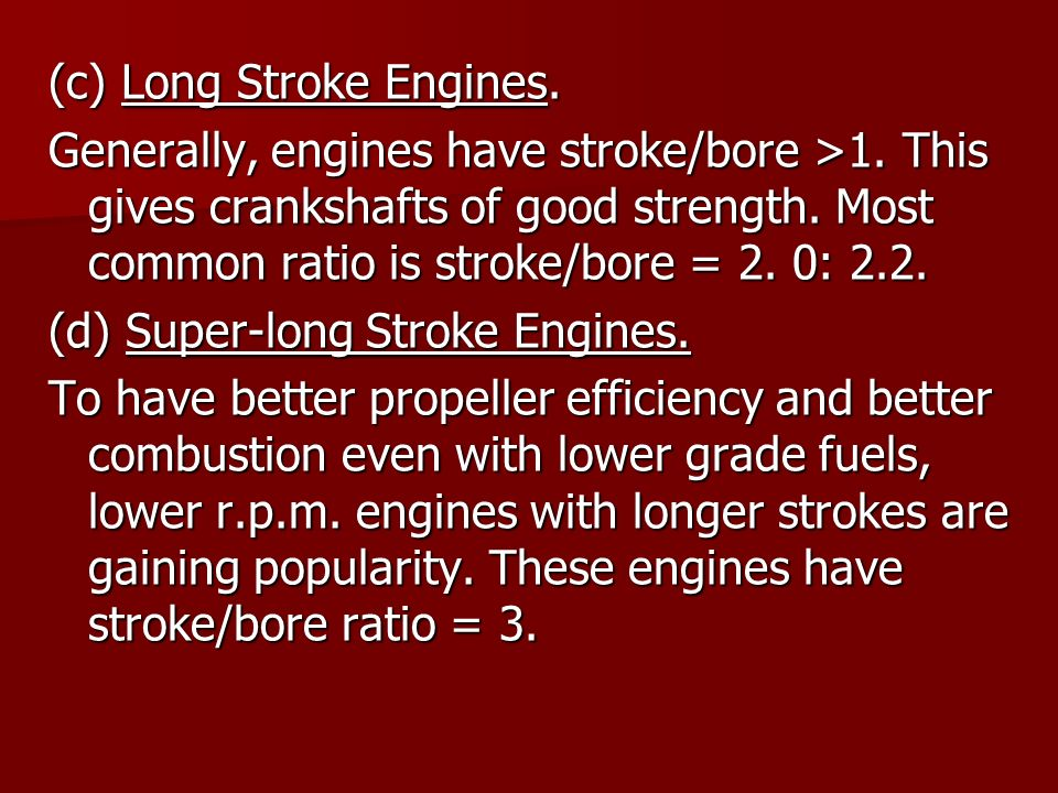 (c) Long Stroke Engines. Generally, engines have stroke/bore >1. This gives crankshafts of good strength. Most common ratio is stroke/bore = 2. 0: 2.2