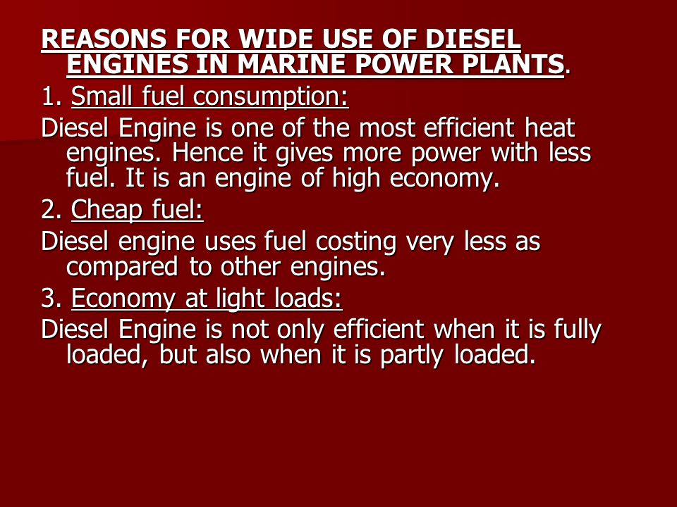 REASONS FOR WIDE USE OF DIESEL ENGINES IN MARINE POWER PLANTS. 1. Small fuel consumption: Diesel Engine is one of the most efficient heat engines. Hen