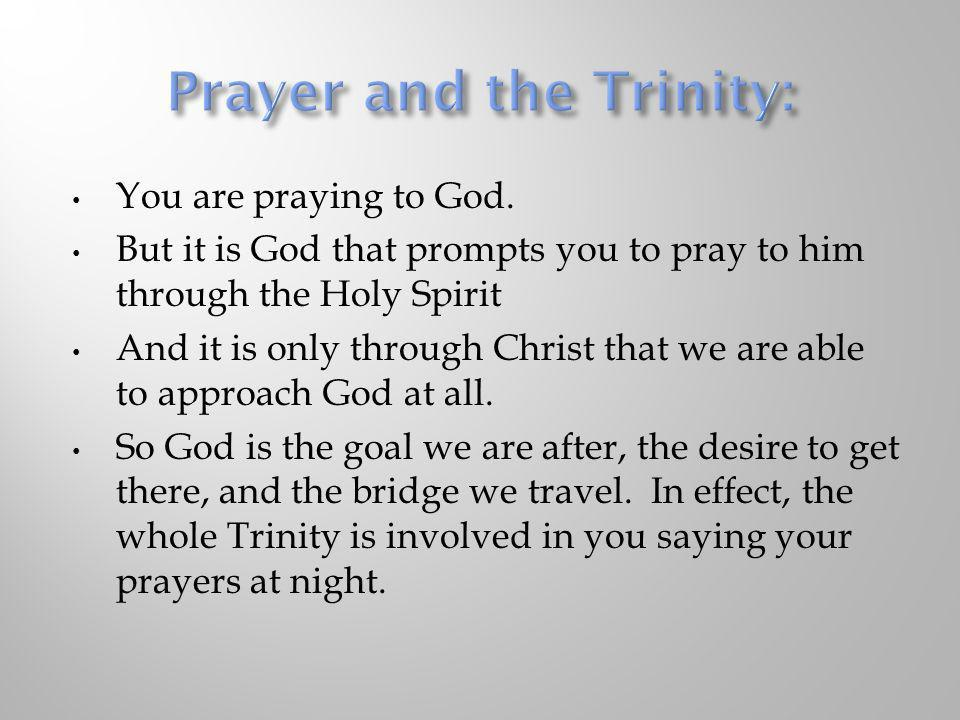 You are praying to God. But it is God that prompts you to pray to him through the Holy Spirit And it is only through Christ that we are able to approa