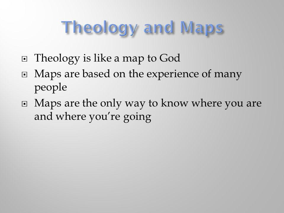 Theology is like a map to God Maps are based on the experience of many people Maps are the only way to know where you are and where youre going