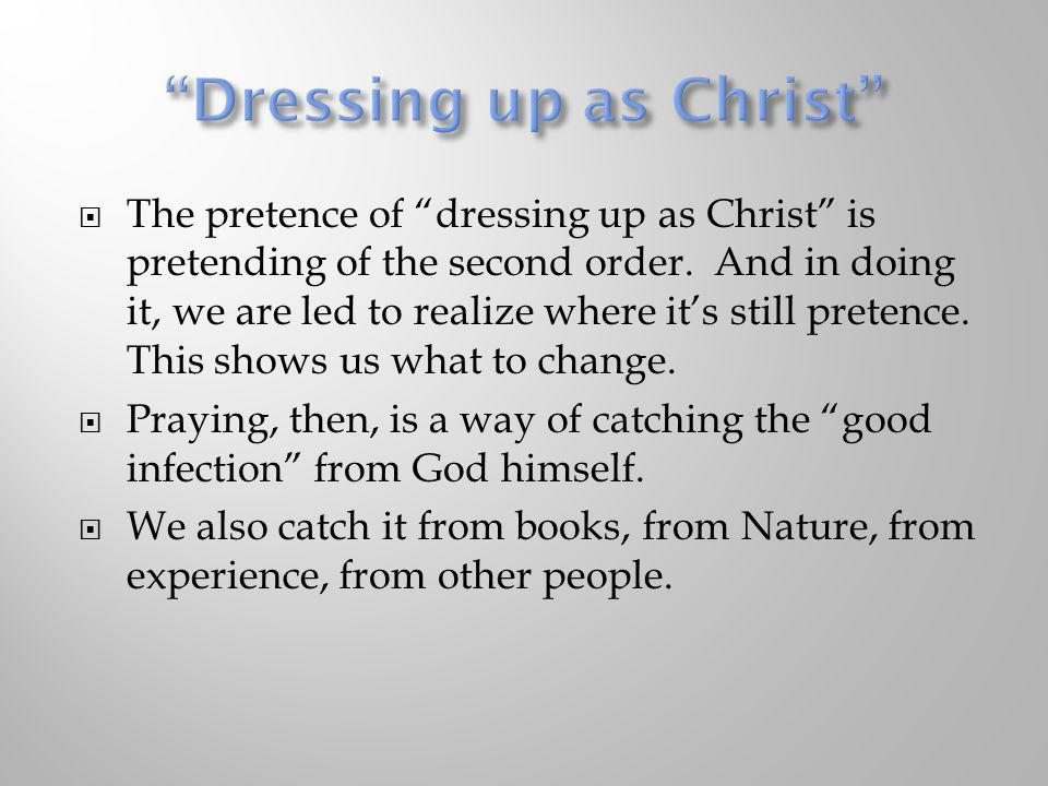 The pretence of dressing up as Christ is pretending of the second order. And in doing it, we are led to realize where its still pretence. This shows u
