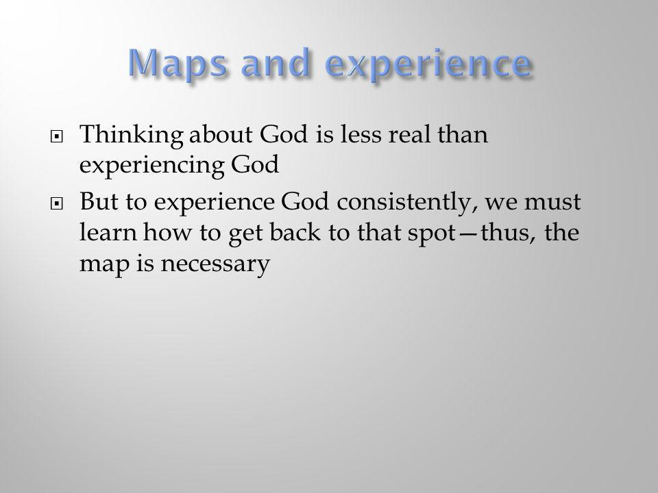 Thinking about God is less real than experiencing God But to experience God consistently, we must learn how to get back to that spotthus, the map is n