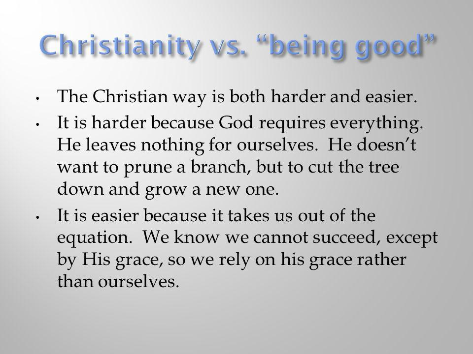 The Christian way is both harder and easier. It is harder because God requires everything. He leaves nothing for ourselves. He doesnt want to prune a