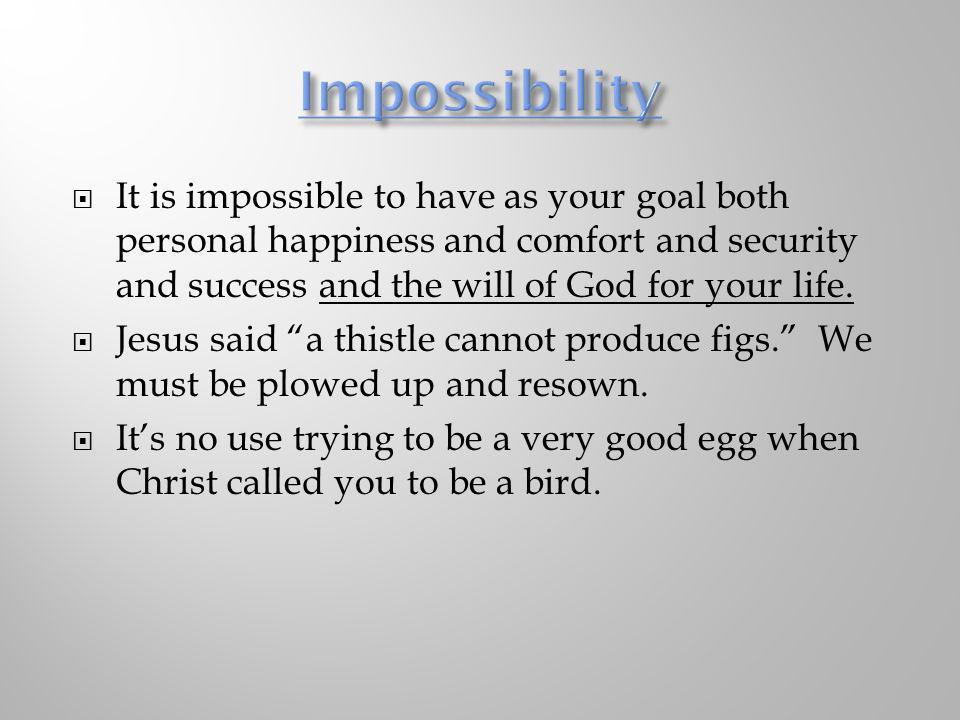It is impossible to have as your goal both personal happiness and comfort and security and success and the will of God for your life. Jesus said a thi