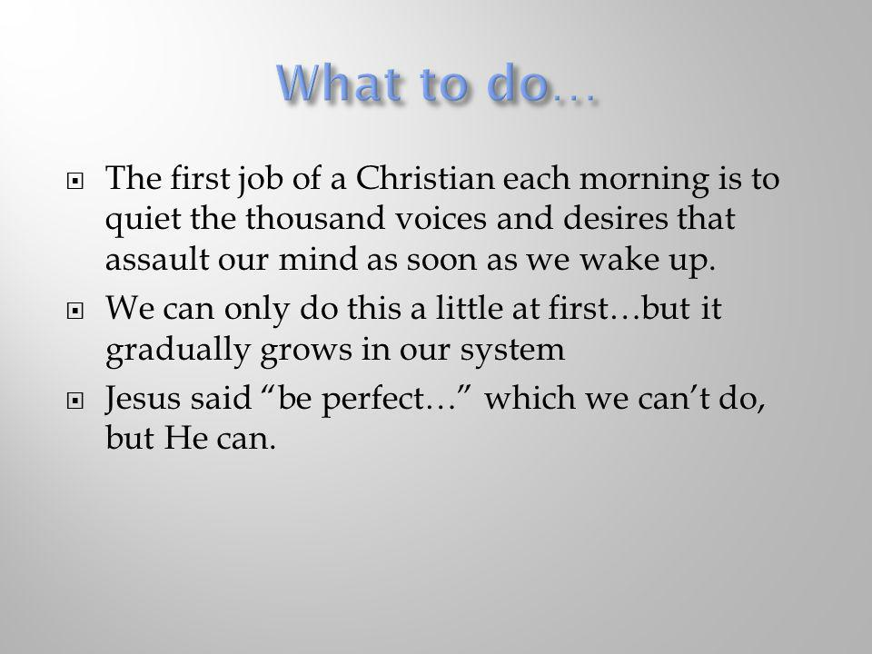 The first job of a Christian each morning is to quiet the thousand voices and desires that assault our mind as soon as we wake up. We can only do this
