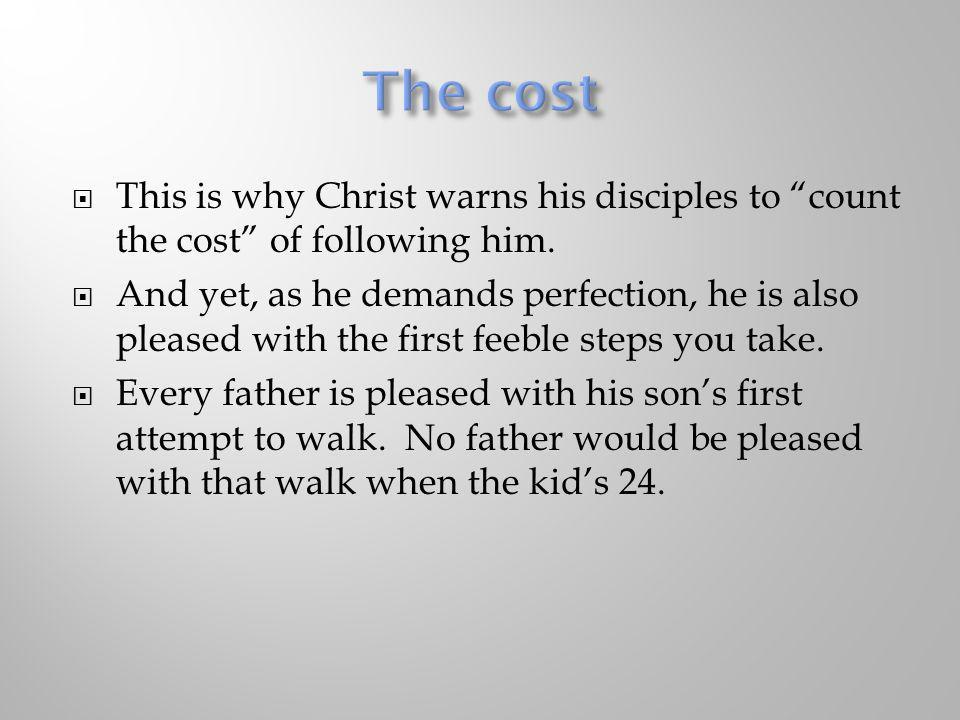 This is why Christ warns his disciples to count the cost of following him. And yet, as he demands perfection, he is also pleased with the first feeble