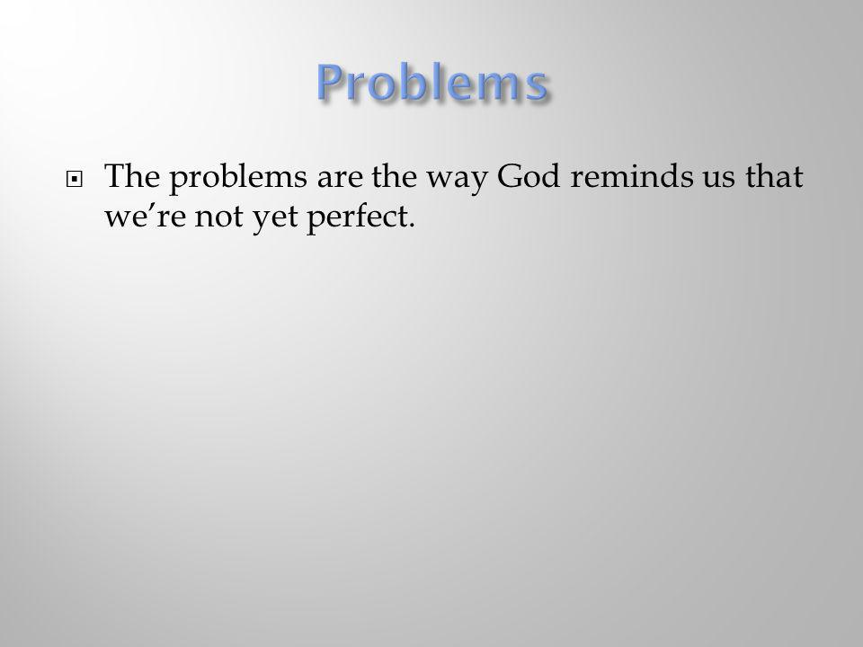 The problems are the way God reminds us that were not yet perfect.