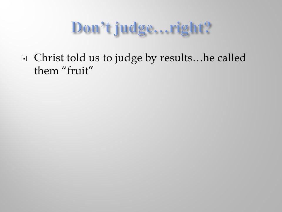 Christ told us to judge by results…he called them fruit