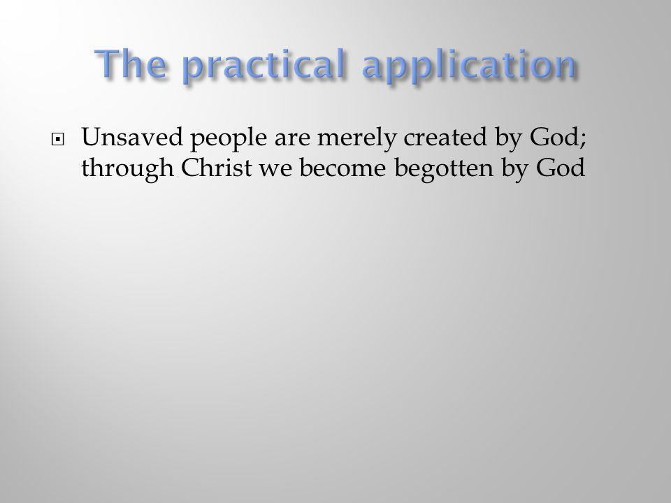 Unsaved people are merely created by God; through Christ we become begotten by God