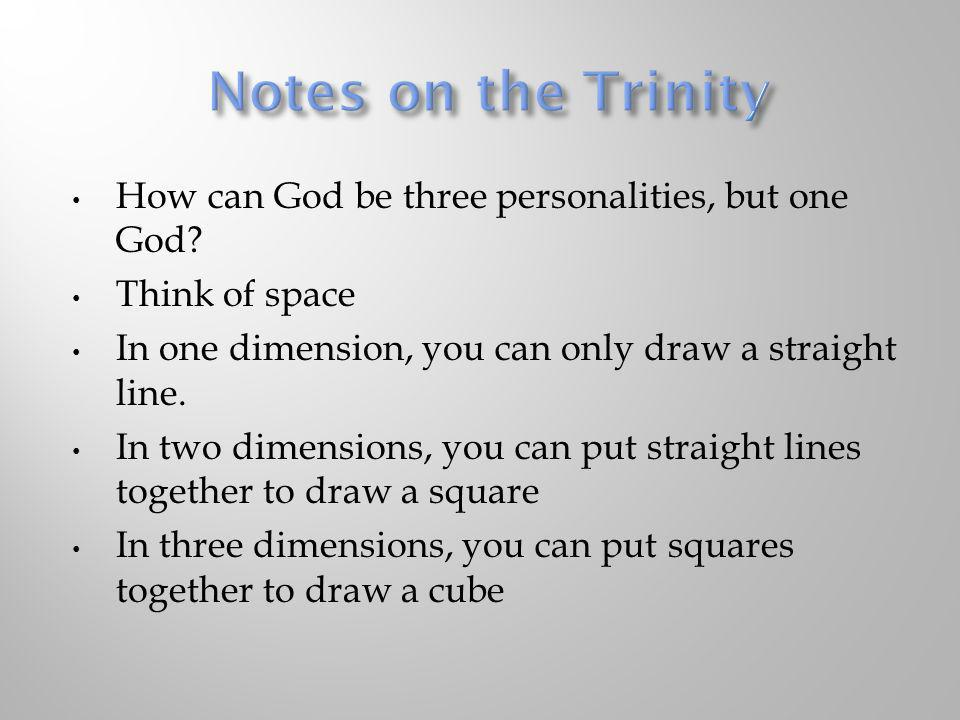 How can God be three personalities, but one God? Think of space In one dimension, you can only draw a straight line. In two dimensions, you can put st