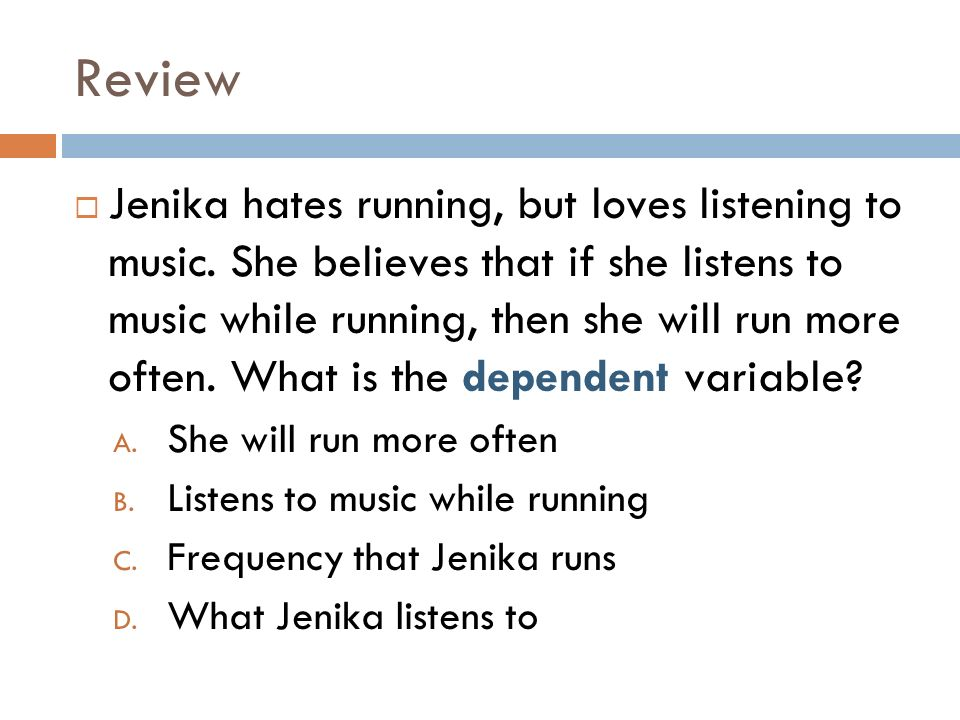 Review Jenika hates running, but loves listening to music. She believes that if she listens to music while running, then she will run more often. What