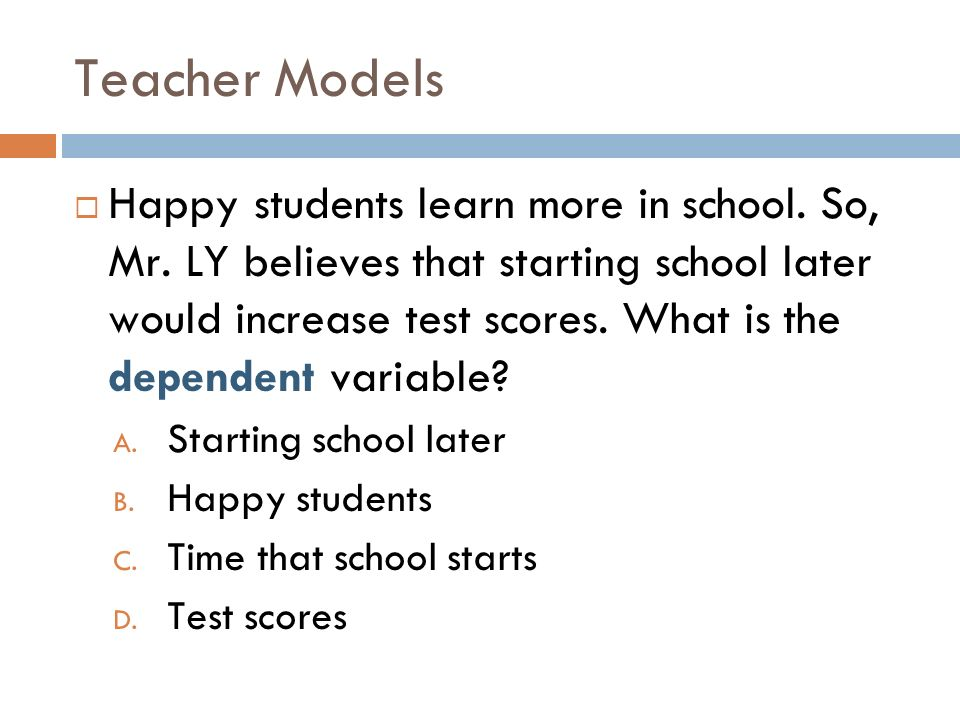 Teacher Models Happy students learn more in school. So, Mr. LY believes that starting school later would increase test scores. What is the dependent v