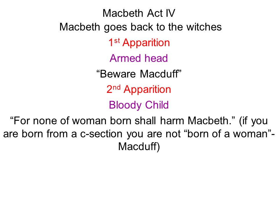 Macbeth Act IV Macbeth goes back to the witches 1 st Apparition Armed head Beware Macduff 2 nd Apparition Bloody Child For none of woman born shall ha