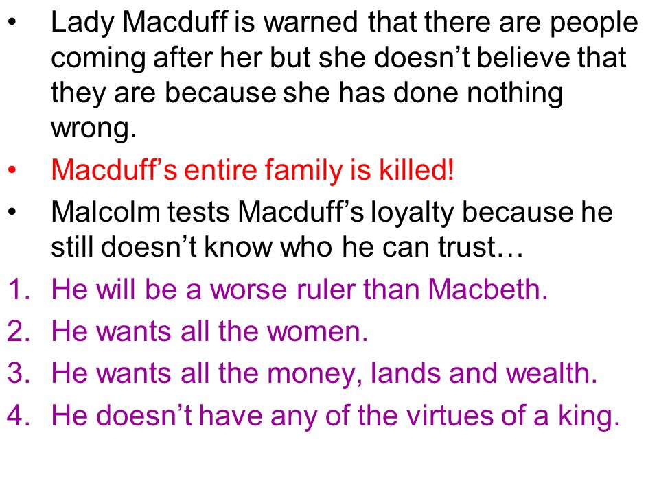 Lady Macduff is warned that there are people coming after her but she doesnt believe that they are because she has done nothing wrong. Macduffs entire
