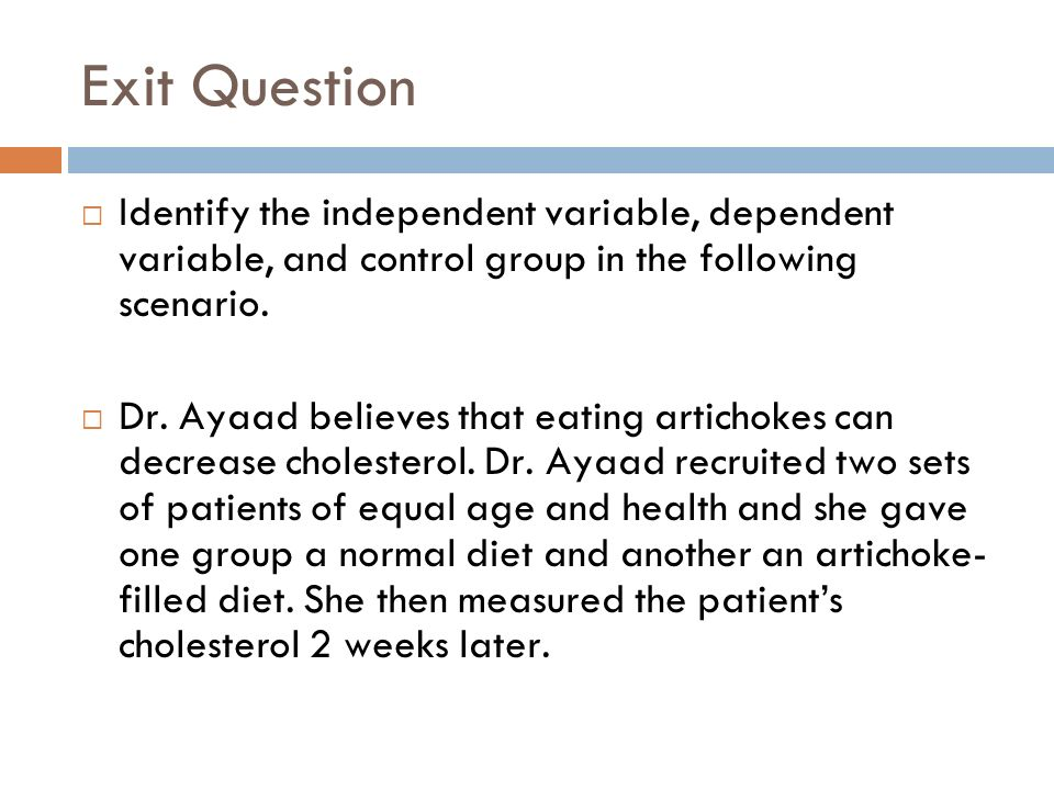 Exit Question Identify the independent variable, dependent variable, and control group in the following scenario.