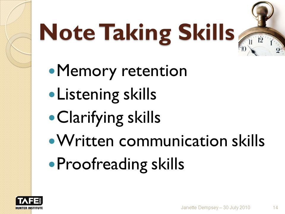 Note Taking Skills Memory retention Listening skills Clarifying skills Written communication skills Proofreading skills 14Janette Dempsey – 30 July 2010