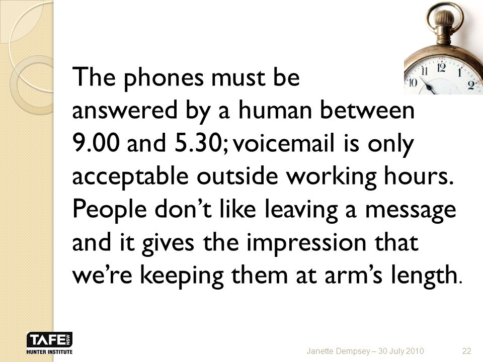 The phones must be answered by a human between 9.00 and 5.30; voic is only acceptable outside working hours.