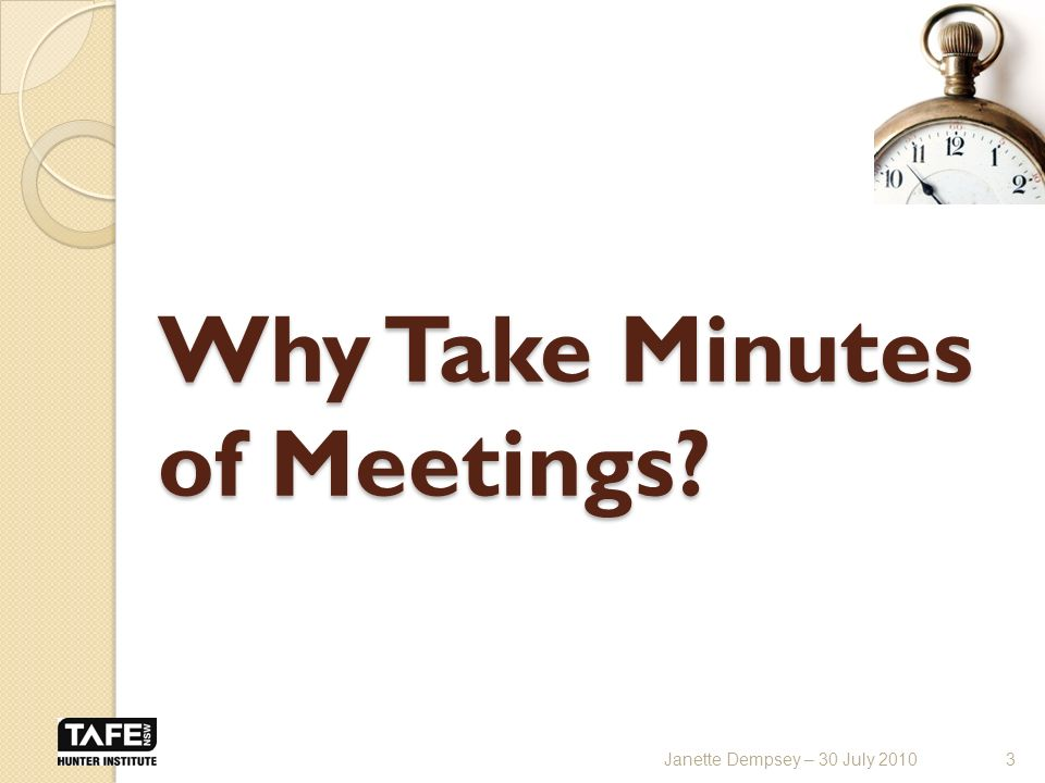 Why Take Minutes of Meetings 3Janette Dempsey – 30 July 2010