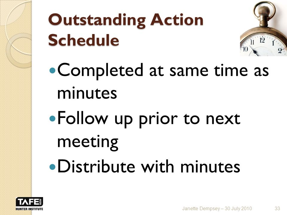 Outstanding Action Schedule Completed at same time as minutes Follow up prior to next meeting Distribute with minutes 33Janette Dempsey – 30 July 2010
