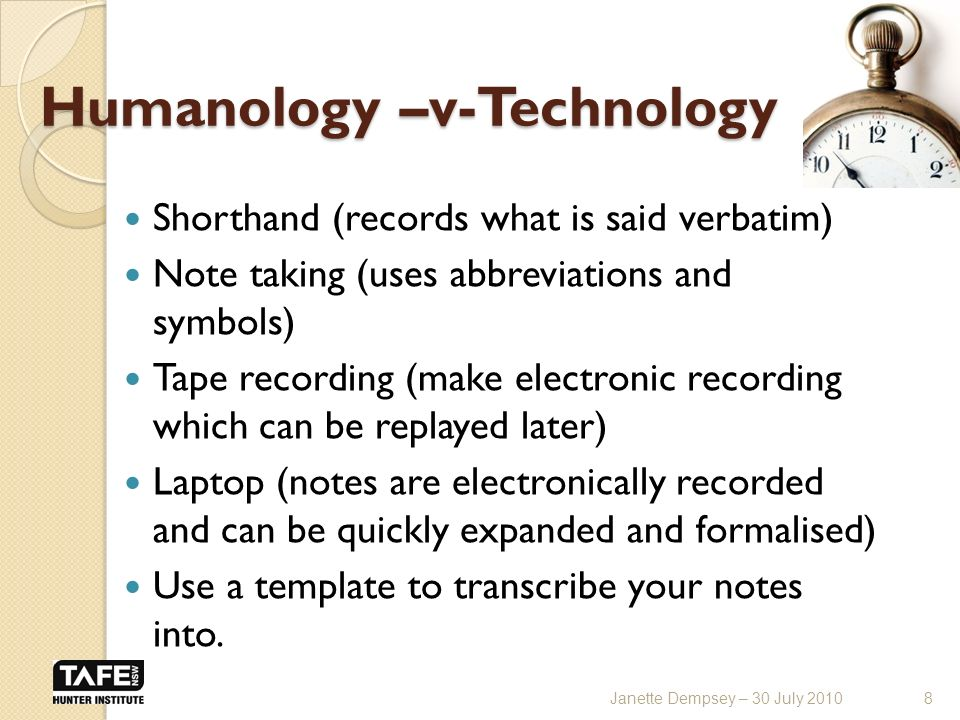 Humanology –v-Technology Shorthand (records what is said verbatim) Note taking (uses abbreviations and symbols) Tape recording (make electronic recording which can be replayed later) Laptop (notes are electronically recorded and can be quickly expanded and formalised) Use a template to transcribe your notes into.