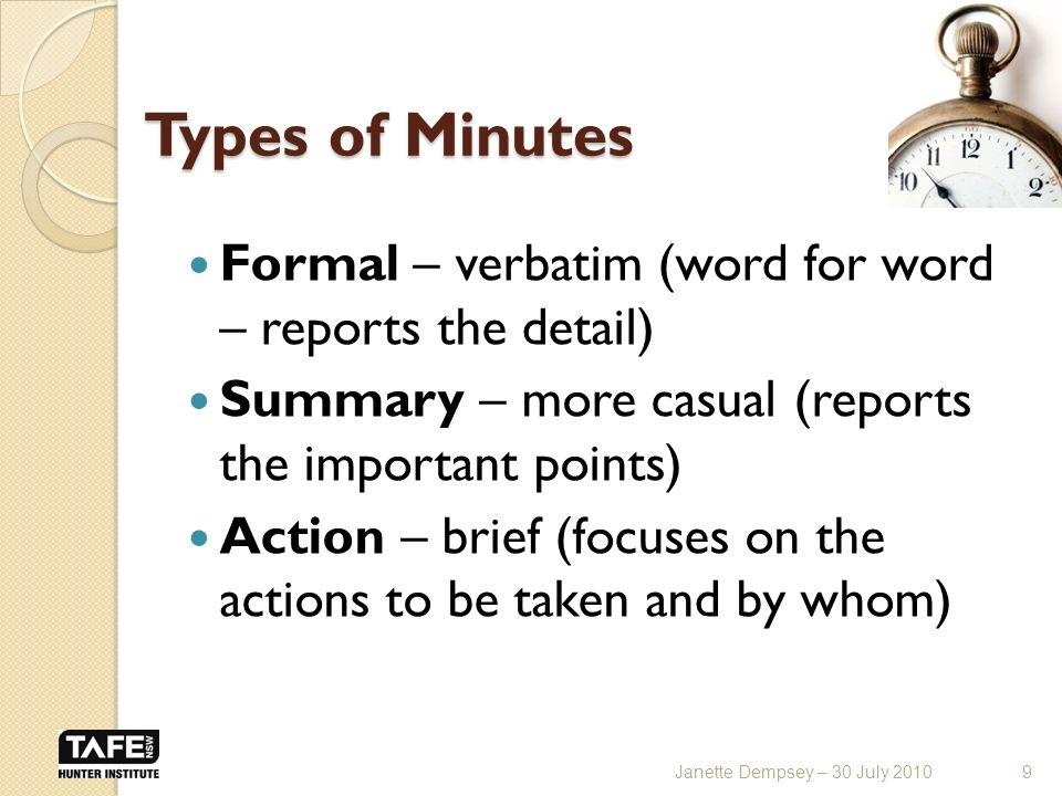 Types of Minutes Formal – verbatim (word for word – reports the detail) Summary – more casual (reports the important points) Action – brief (focuses on the actions to be taken and by whom) 9Janette Dempsey – 30 July 2010