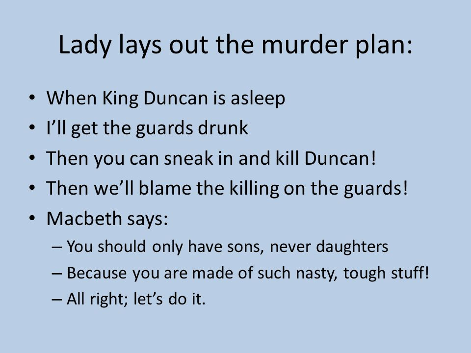Macbeth defends himself! I am too a man! Lady: – But you would be MORE the man if you killed Duncan! – You are killing this baby (killing the plan bef