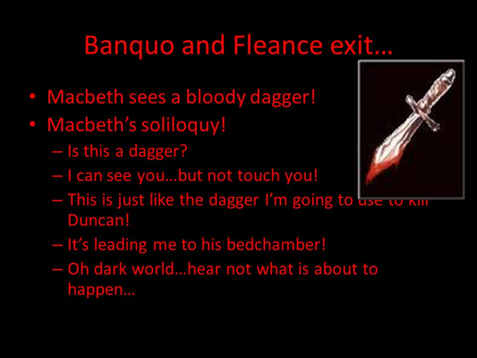 Macbeth enters… Banquo says: – I dreamed about the Weird Sisters (witches) Macbeth says: – I dont think about them – But now that you mentioned it… –