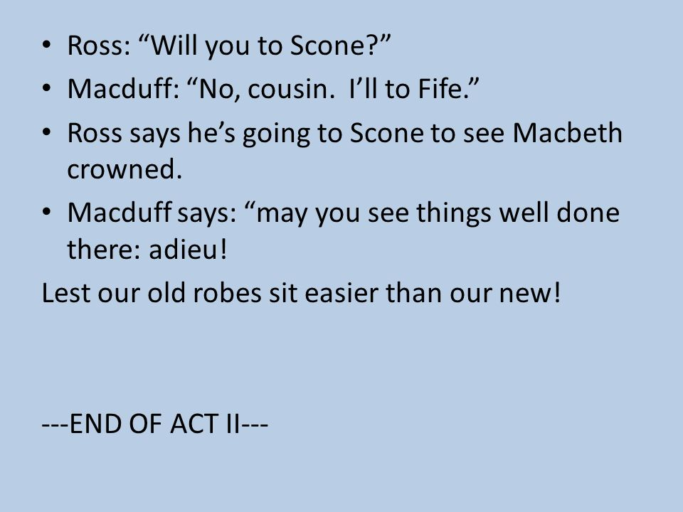 Macbeth shall be king! Ross: Then 'tis most like The sovereignty will fall upon Macbeth. Macduff: He is already named, and gone to Scone To be investe