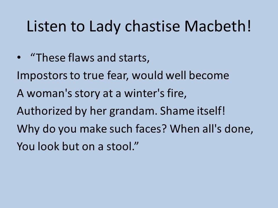 Lady to Macbeth (aside): ARE YOU A MAN ?! Macbeth says: Ay, and a bold one, that dare look on that Which might appall the devil. Lady: This is the ver
