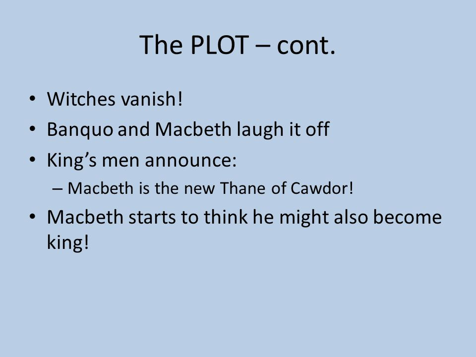 The PLOT Before Macbeth gets word of his new title – MEETS THE WITCHES! Prophecies for Macbeth – Thane of Glamis! – Thane of Cawdor! – King hereafter!