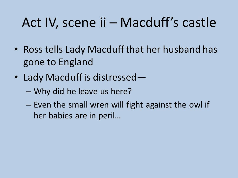 Macbeth reacts to this news The very firstlings of my heart shall be The firstlings of my hand. The castle of Macduff I will surprise, Seize upon Fife