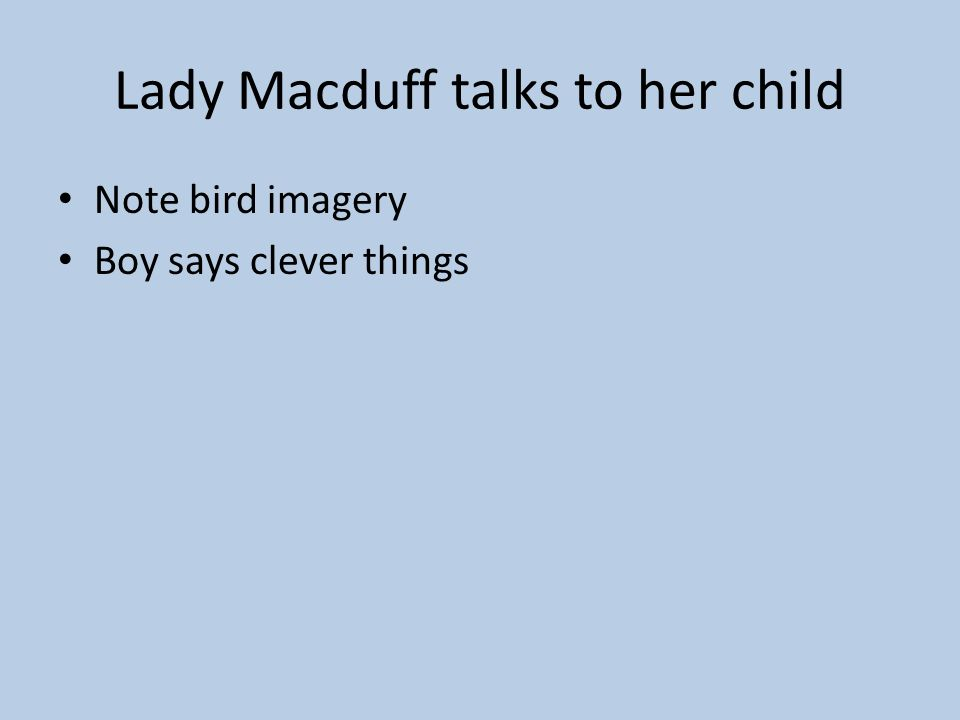 Act IV, scene ii – Macduffs castle Ross tells Lady Macduff that her husband has gone to England Lady Macduff is distressed – Why did he leave us here?