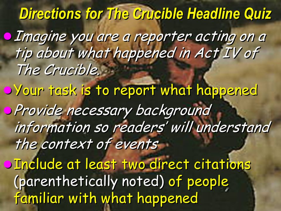 Directions for The Crucible Headline Quiz Imagine you are a reporter acting on a tip about what happened in Act IV of The Crucible.