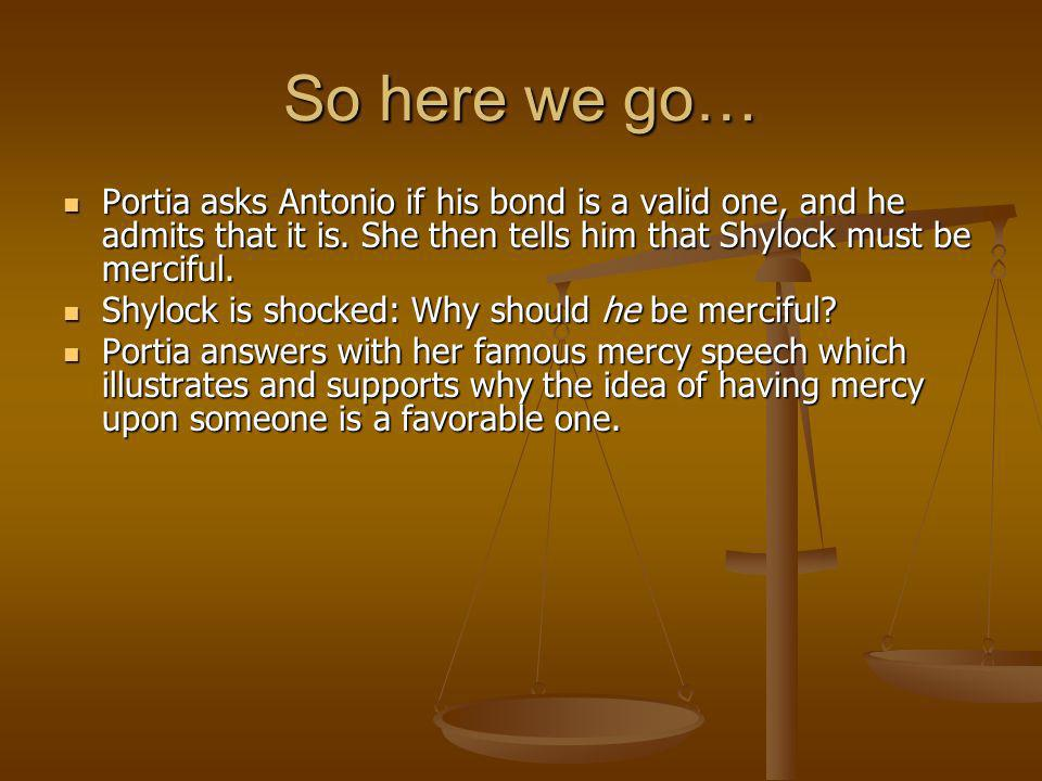 So here we go… Portia asks Antonio if his bond is a valid one, and he admits that it is. She then tells him that Shylock must be merciful. Portia asks