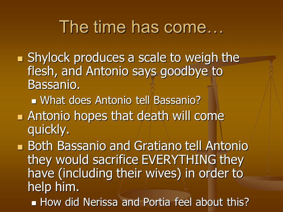 The time has come… Shylock produces a scale to weigh the flesh, and Antonio says goodbye to Bassanio. Shylock produces a scale to weigh the flesh, and