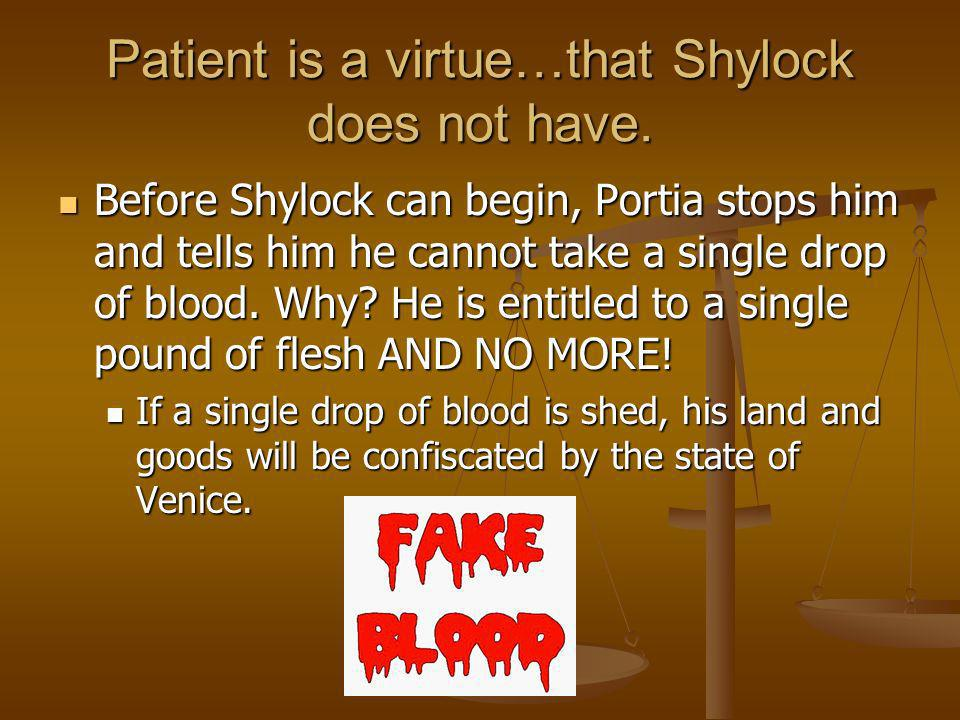 Patient is a virtue…that Shylock does not have. Before Shylock can begin, Portia stops him and tells him he cannot take a single drop of blood. Why? H