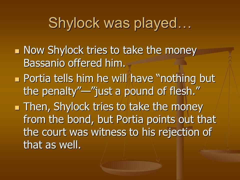 Shylock was played… Now Shylock tries to take the money Bassanio offered him. Now Shylock tries to take the money Bassanio offered him. Portia tells h