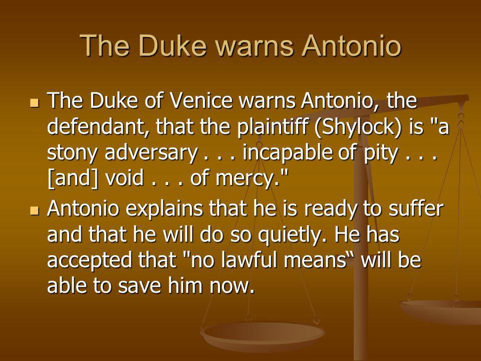 The Duke warns Antonio The Duke of Venice warns Antonio, the defendant, that the plaintiff (Shylock) is