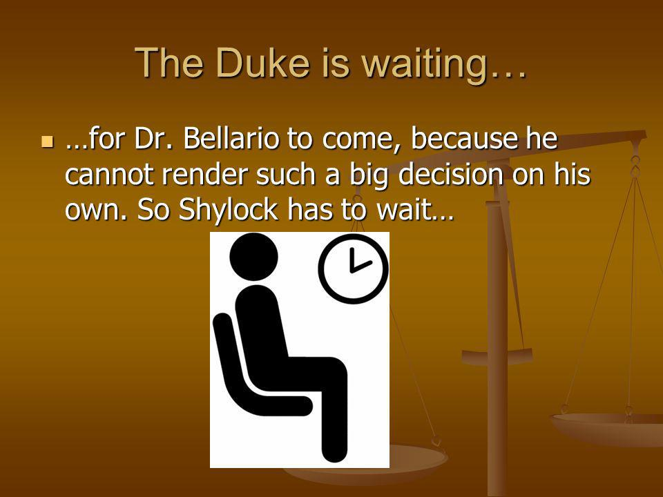 The Duke is waiting… …for Dr. Bellario to come, because he cannot render such a big decision on his own. So Shylock has to wait… …for Dr. Bellario to