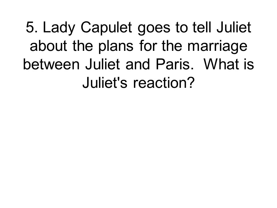 5. Lady Capulet goes to tell Juliet about the plans for the marriage between Juliet and Paris.