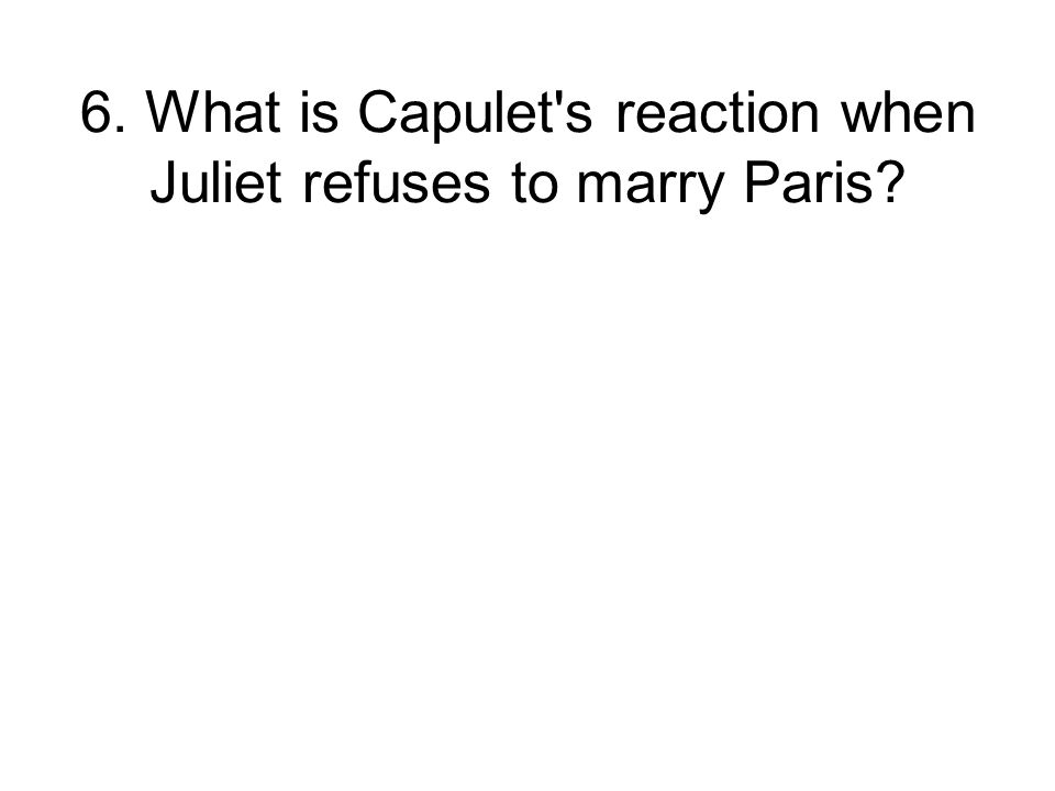 6. What is Capulet s reaction when Juliet refuses to marry Paris