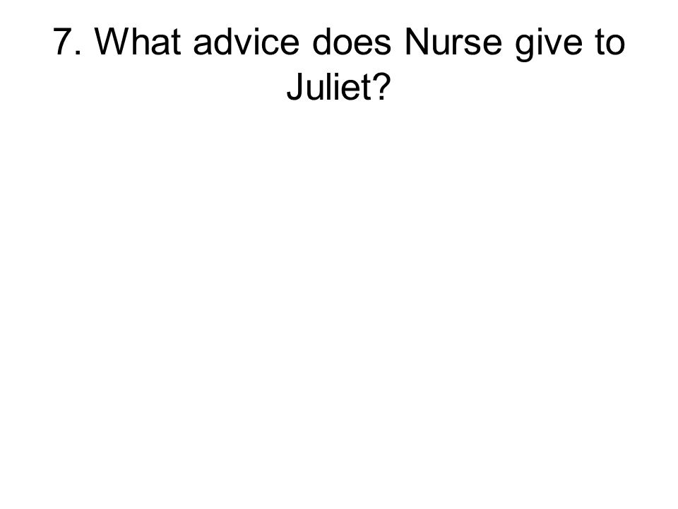 7. What advice does Nurse give to Juliet