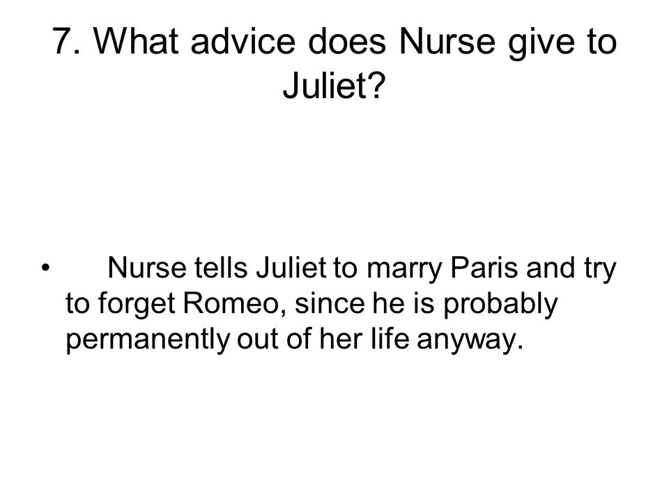 Nurse tells Juliet to marry Paris and try to forget Romeo, since he is probably permanently out of her life anyway.