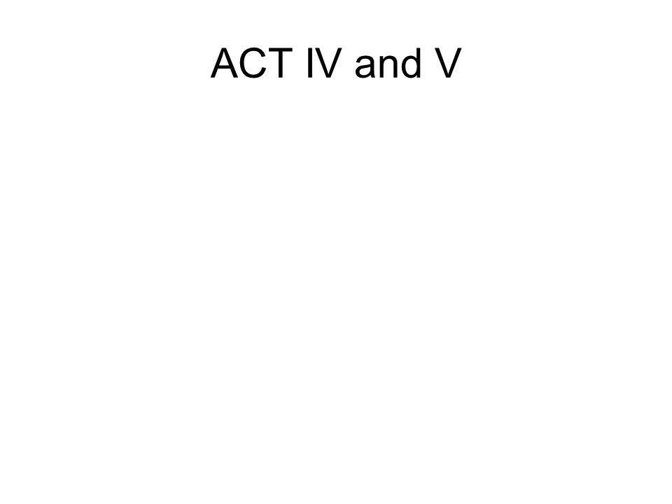 ACT IV and V